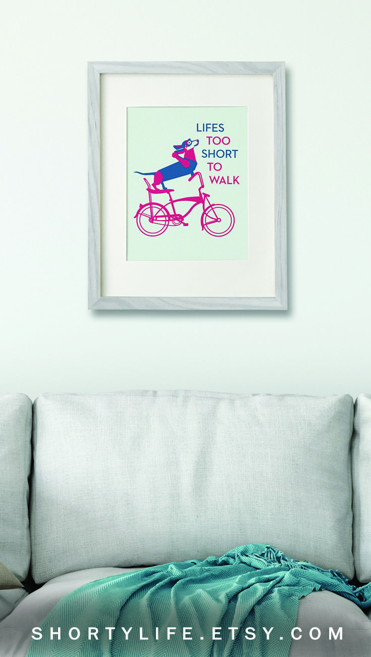 Lifes too short to walk. Start living now! Remind yourself everyday with this dachshund bicycle wall art.