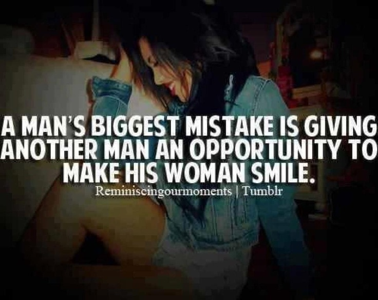 A man's biggest mistake is giving another man an opportunity to make his woman smile. 'cause if you love her, you shouldn't be giving any guy that chance.