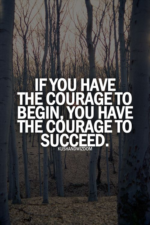 If you have the courage to begin, then you have the courage to succeed