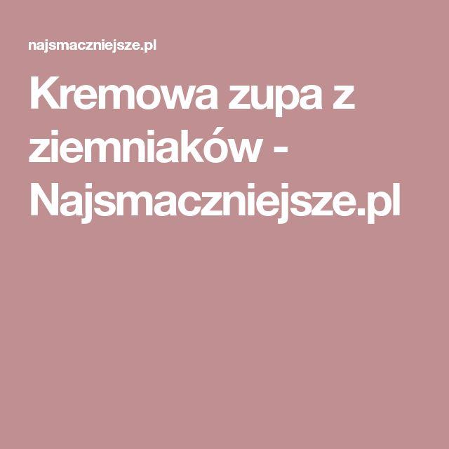 Kremowa zupa z ziemniaków - Najsmaczniejsze.pl