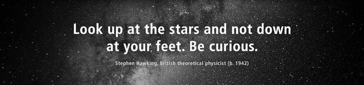 stephen+hawking+quotes | Look up at the stars and not down at your feet. Be curious.