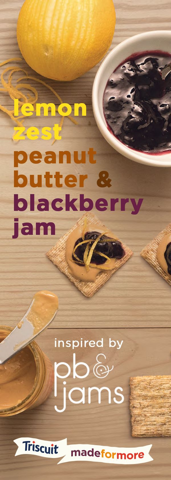 Inspired by our friends at PB&Jams, we present to you a special take on your traditional pb&j recipe…start with peanut butter on a TRISCUIT cracker, spoon on a little blackberry jam, top with lemon zest and enjoy!