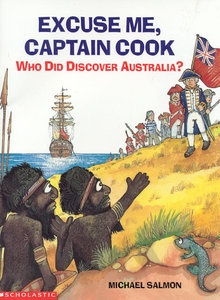 Excuse Me, Captain Cook by Michael Salmon: introduces the idea of early exploration, and also the idea that history can be challenged. Whose story is being told and why?