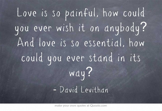 """Love is so painful, how could you ever wish it on anybody? And love is so essential, how could you ever stand in its way?"" David Levithan, Two Boys Kissing"