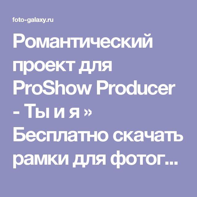 Романтический проект для ProShow Producer - Ты и я » Бесплатно скачать рамки для фотографий,клипарт,шрифты,шаблоны для Photoshop,костюмы,рамки для фотошопа,обои,фоторамки,DVD обложки,футажи,свадебные футажи,детские футажи,школьные футажи,видеоредакторы,видеоуроки,скрап-наборы