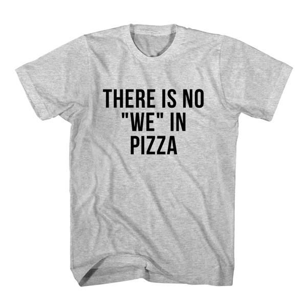 T-Shirt There Is No We In Pizza unisex mens womens S, M, L, XL, 2XL color grey and white. Tumblr t-shirt free shipping USA and worldwide.