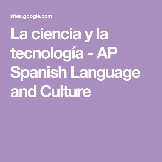 La ciencia y la tecnología - AP Spanish Language and Culture