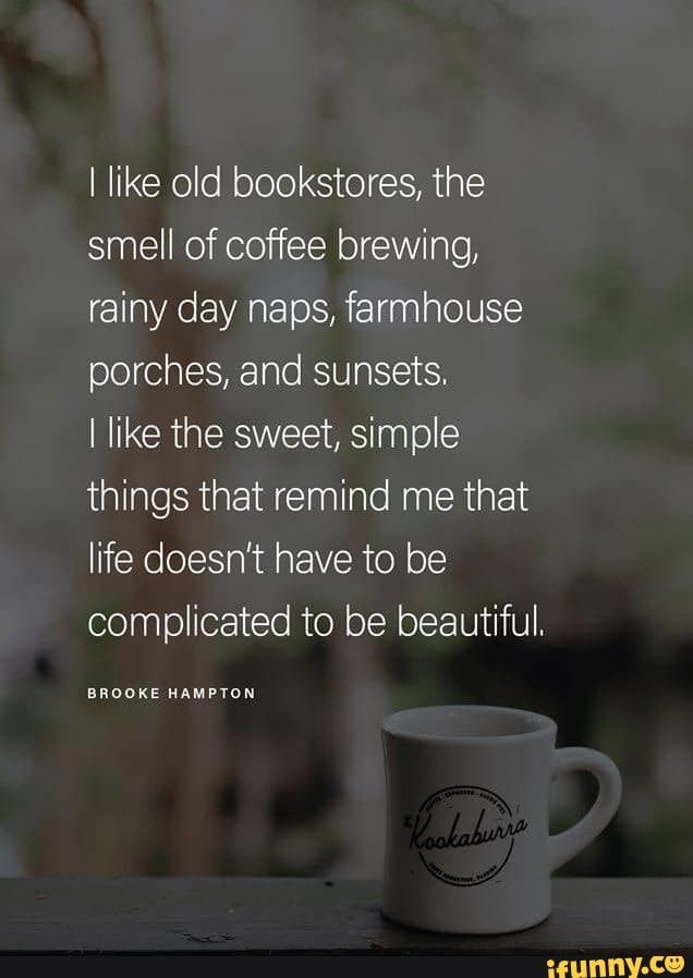 I Like Old Bookstores The Smell Of Coffee Brewing Rainy Day Naps Farmhouse Porches And Sunsets I Like The Sweet Simple Things That Remind Me That Life Doe Coffee Brewing Brewing
