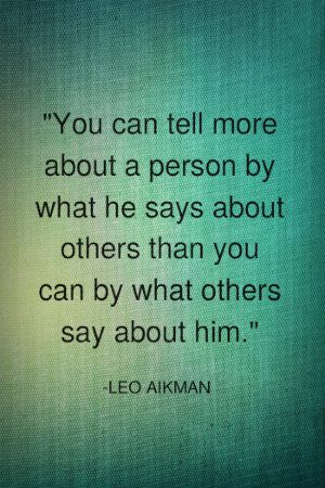 You can tell more about a person by what he says about others than you can by what others say about him. -Leo Aikman