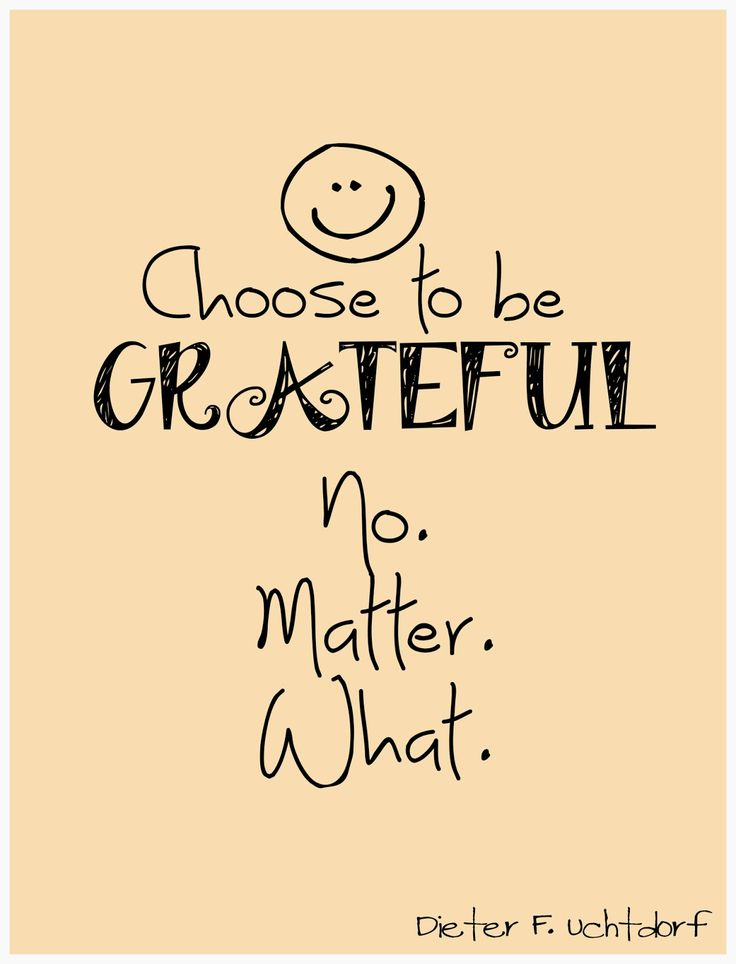 "April 2014 Conference quote from Dieter F Uchtdorf.  ""Choose to be grateful, no matter what"""