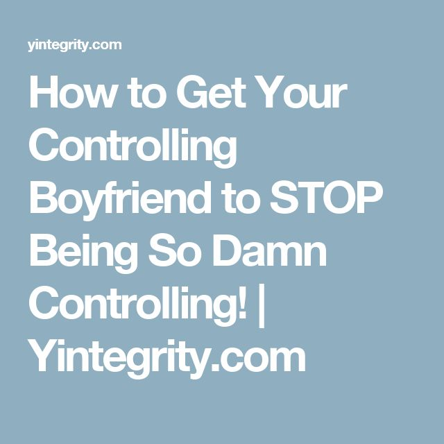 How to Get Your Controlling Boyfriend to STOP Being So Damn Controlling! | Yintegrity.com