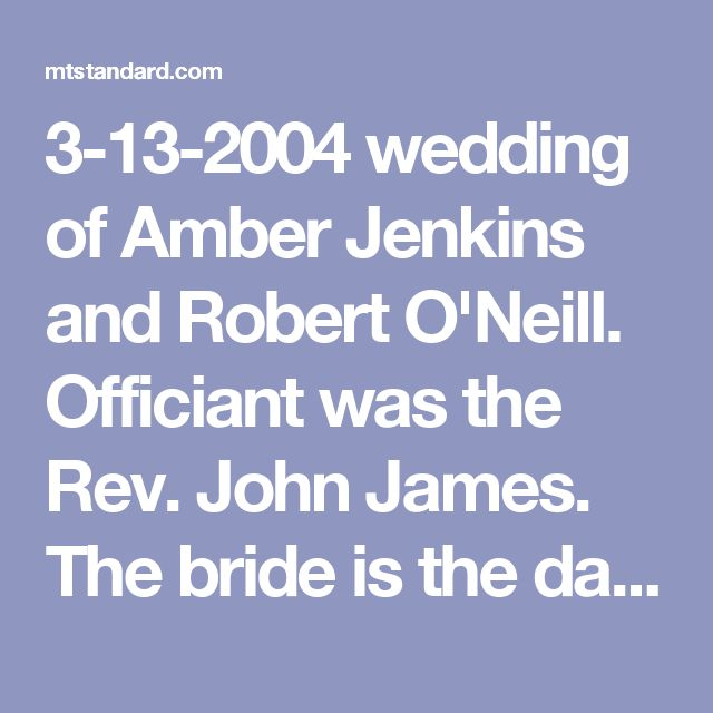 3-13-2004 wedding of Amber Jenkins and Robert O'Neill. Officiant was the Rev. John James. The bride is the daughter of Don & Mary Tolley of Virginia Beach. Rob is the son of Jim & Diane Johnson of Butte; & Tom O'Neill of Billings. His grandparents are Georgia Hoar, and Tom & Audree O'Neill, all of Butte. She graduated from First Colonial HS in Va. Beach & is a nursing student. He graduated from Butte Central HS in '94 & attended Montana Tech. He's a Navy Seal stationed in Va. Beach.