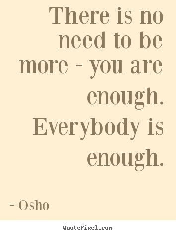 Osho Quotes - There is no need to be more - you are enough. Everybody is enough.