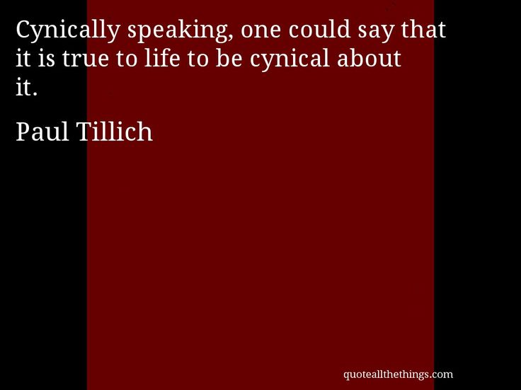 Paul Tillich - quote -- Cynically speaking, one could say that it is true to life to be cynical about it. #quote #quotation #aphorism