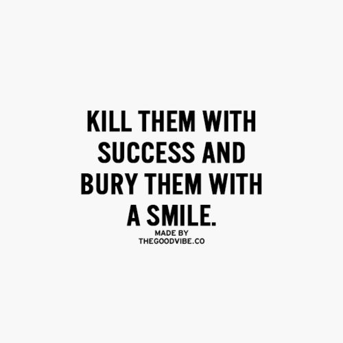 """Kill them with success and bury them with a smile."""