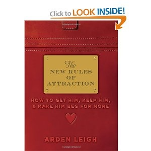 The New Rules of Attraction: How to Get Him, Keep Him, and Make Him Beg for More: Arden Leigh: 9781402266522: Amazon.com: Books