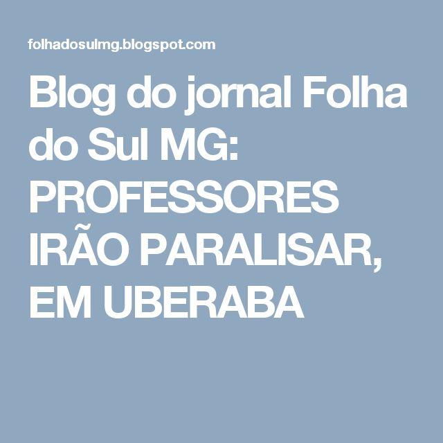 Blog do jornal Folha do Sul MG: PROFESSORES IRÃO PARALISAR, EM UBERABA