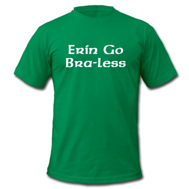 Erin Go Bra-less T-Shirt St. Patrick's Day, March 17th. Ireland Forever. Erin Go Bragh.