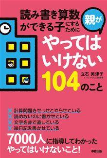 読み書き算数ができる子にするために親がやってはいけない104のこと By: 立石美津子