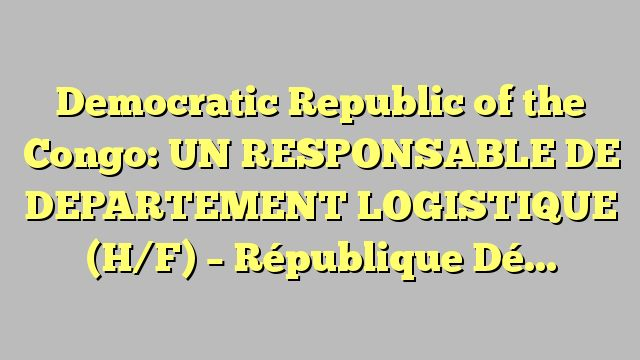 Democratic Republic of the Congo: UN RESPONSABLE DE DEPARTEMENT LOGISTIQUE (H/F) - République Démocratique...
