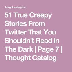 51 True Creepy Stories From Twitter That You Shouldn't Read In The Dark | Page 7 | Thought Catalog