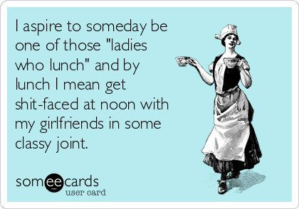 I aspire to someday be one of those ladies who lunch and by lunch I mean get shit-faced at noon with my girlfriends in some classy joint. #funny #joke