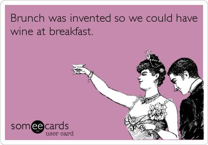 Brunch was invented so we could have wine at breakfast.