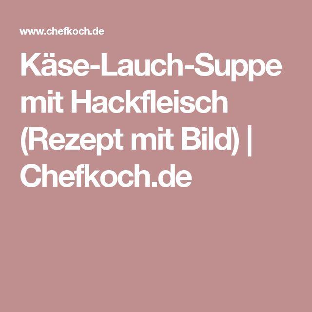 Käse-Lauch-Suppe mit Hackfleisch (Rezept mit Bild)   Chefkoch.de