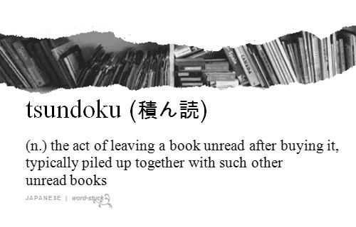 tsundoku: the act of leaving a book unread after buying it, typically piled up together with such other unread books