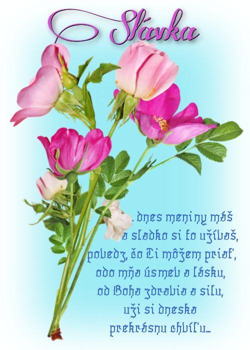 Slávka  ... dnes meniny máš a sladko si to užívaš, povedz čo Ti môžem priať, odo mňa úsmev a lásku od Boha zdravia a silu, uži si dneska prekrásnu chvíľu...