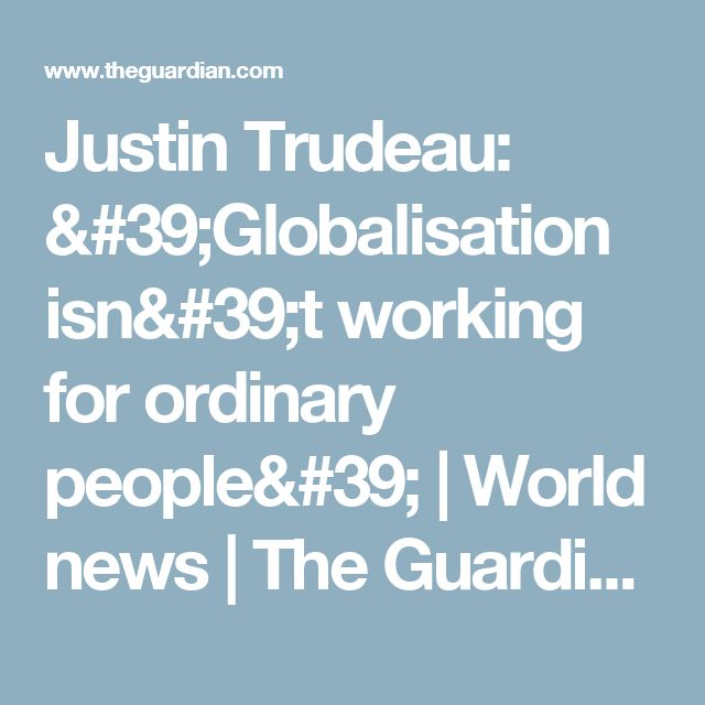 Justin Trudeau: 'Globalisation isn't working for ordinary people' | World news | The Guardian