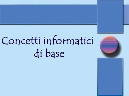 Concetti informatici di base. Concetti informatici di base Il computer o elaboratore è una apparecchiatura costituita da un insieme di dispositivi di.