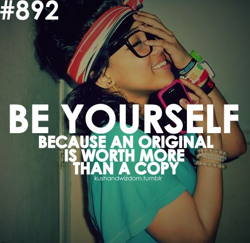 I'm Original and I will NEVER become a Copy. Cause that's not who I am!:)