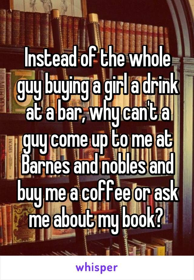 Instead of the whole guy buying a girl a drink at a bar, why can't a guy come up to me at Barnes and nobles and buy me a coffee or ask me about my book?