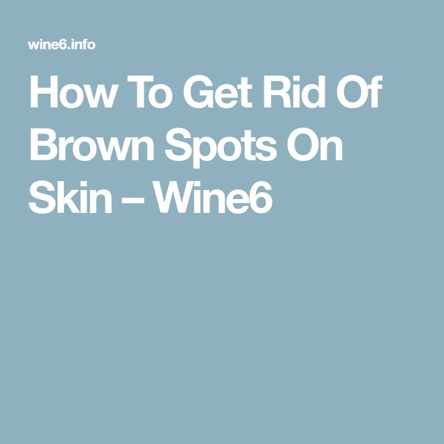 How To Get Rid Of Brown Spots On Skin – Wine6
