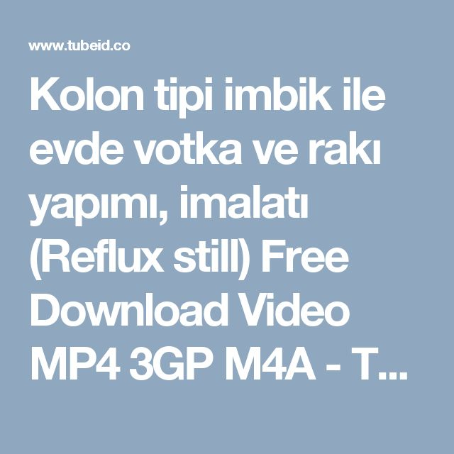 Kolon tipi imbik ile evde votka ve rakı yapımı, imalatı (Reflux still) Free Download Video MP4 3GP M4A - TubeID.Co