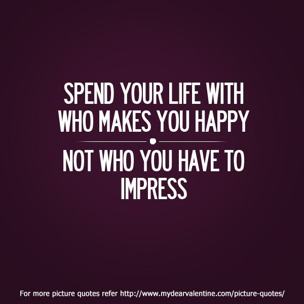 Quotes On Impressing A Girl: Spend Your Life With Who Makes You Happy Not Who You Have