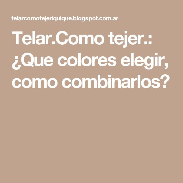 Telar.Como tejer.: ¿Que colores elegir, como combinarlos?