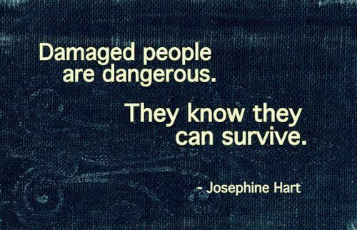 """Damaged people are dangerous. They know they can survive."" Josephine Hart"