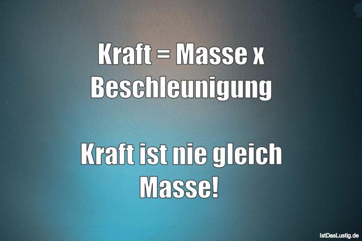 Kraft = Masse x Beschleunigung  Kraft ist nie gleich Masse!  ... gefunden auf https://www.istdaslustig.de/spruch/4031