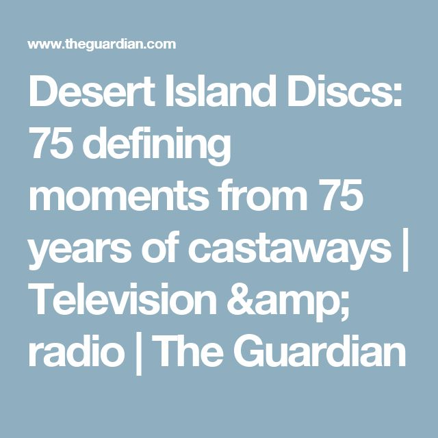 Desert Island Discs: 75 defining moments from 75 years of castaways | Television & radio | The Guardian