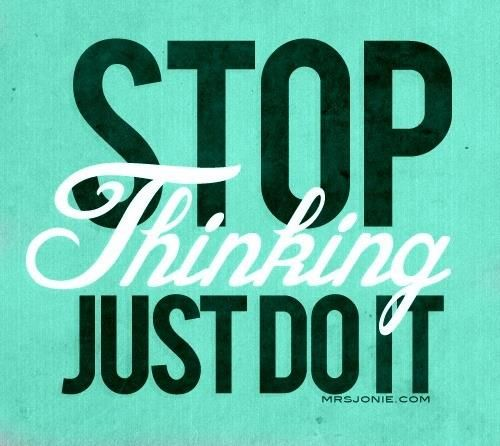 STOP THINKING JUST DO IT! I need to remember this! If. I need to remember this! Over thinking things can be a form of procrastination. Timeliness is vital! You can always revise or add on after. The hardest part is getting started.