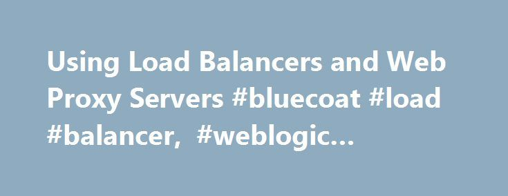 Using Load Balancers and Web Proxy Servers #bluecoat #load #balancer, #weblogic #platform http://massachusetts.remmont.com/using-load-balancers-and-web-proxy-servers-bluecoat-load-balancer-weblogic-platform/  # Using Load Balancers and Web Proxy Servers In a production environment, a load balancer or Web proxy server. as illustrated in the WebLogic Platform Domain Examples. is used to distribute client connection requests, provide load balancing and failover across the cluster, and provide…