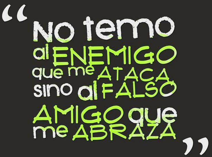 No temo al enemigo que me ataca, sino al falso amigo que me abraza...