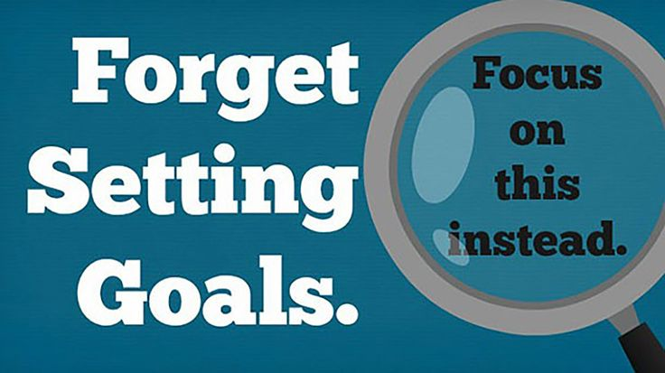 Focus on process and systems instead of setting artificial goals.