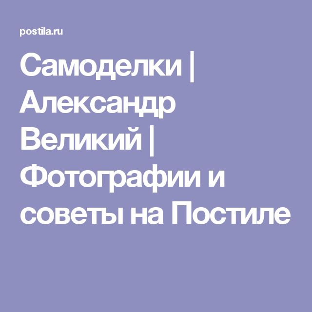 Самоделки | Александр Великий | Фотографии и советы на Постиле
