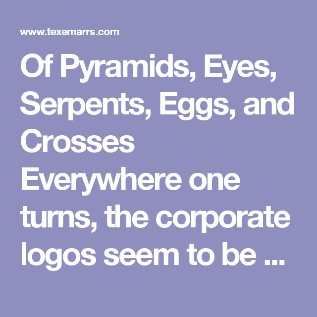 Of Pyramids, Eyes, Serpents, Eggs, and Crosses    Everywhere one turns, the corporate logos seem to be sending us messages.