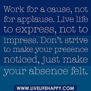 """""""Work for a cause, not for applause. Live life to express, not to impress. Don't strive to make your presence noticed, just make your absence felt."""" by deeplifequotes, via Flickr: Work, Sayings, Absence Felt, Inspiration, Quotes, True, Thought, Live Life, Things"""