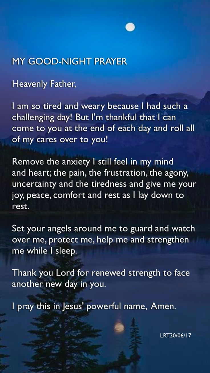 MY GOOD-NIGHT PRAYER Heavenly Father, I am so tired and weary because I had such a challenging day! But I'm thankful that I can come to you at the end of each day and roll all  of my cares over to you!  Remove the anxiety I still feel in my mind and heart; the pain, the frustration, the agony,  uncertainty and the tiredness and give me your joy, peace, comfort and rest as I lay down to rest. Set your angels around me to guard and watch over me, protect me, help me and strengthen me...