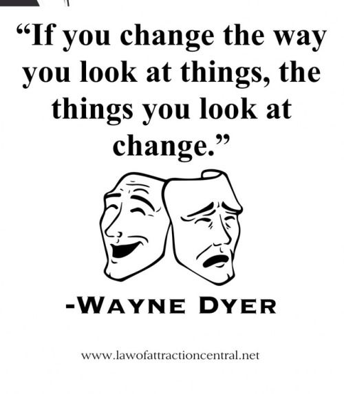If you change the way you look at things the things you look at change. Wayne Dyer